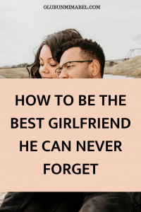 HOW TO BE THE BEST GIRLFRIEND HE CAN NEVER FORGET