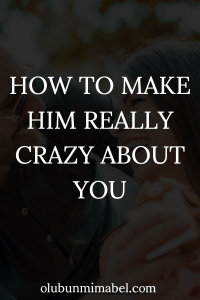 how to make him crazy about you