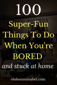 Things to do when bored and stuck at home